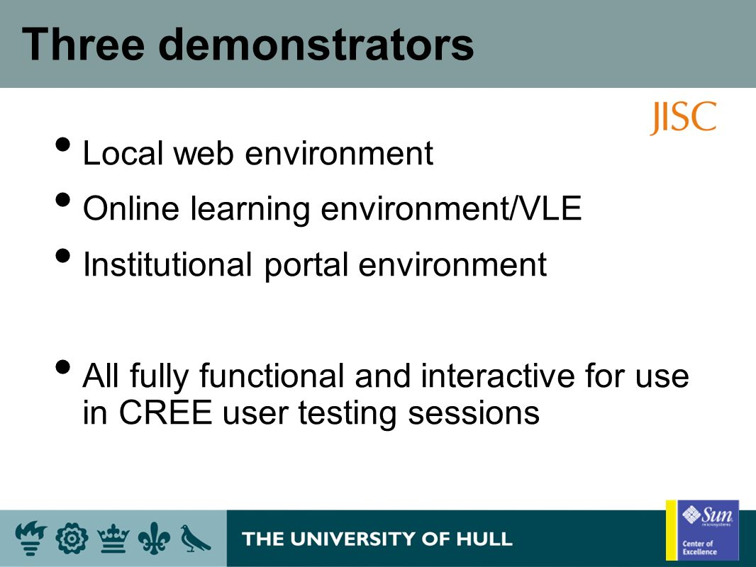 Three demonstrators Local web environment Online learning environment/VLE Institutional portal environment All fully functional and interactive for use in CREE user testing sessions