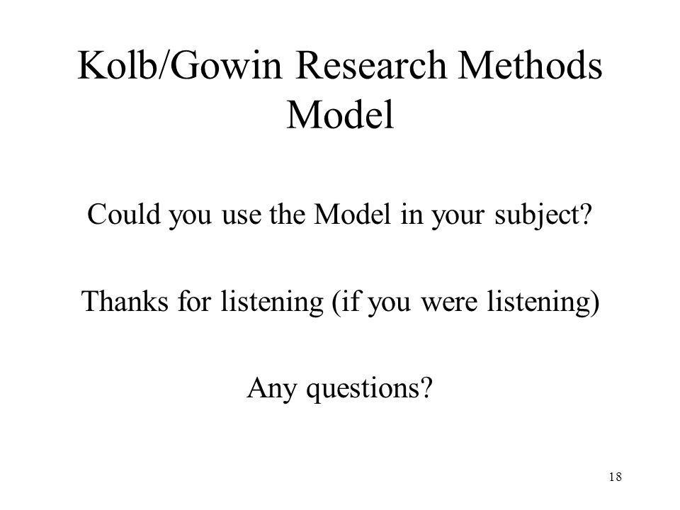 Kolb/Gowin Research Methods Model Could you use the Model in your subject? Thanks for listening (if you were listening) Any questions? 18