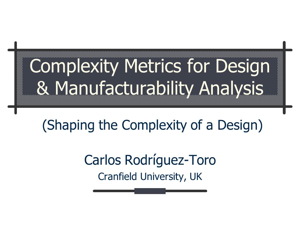 Complexity Metrics for Design & Manufacturability Analysis Carlos Rodríguez-Toro Cranfield University, UK (Shaping the Complexity of a Design)