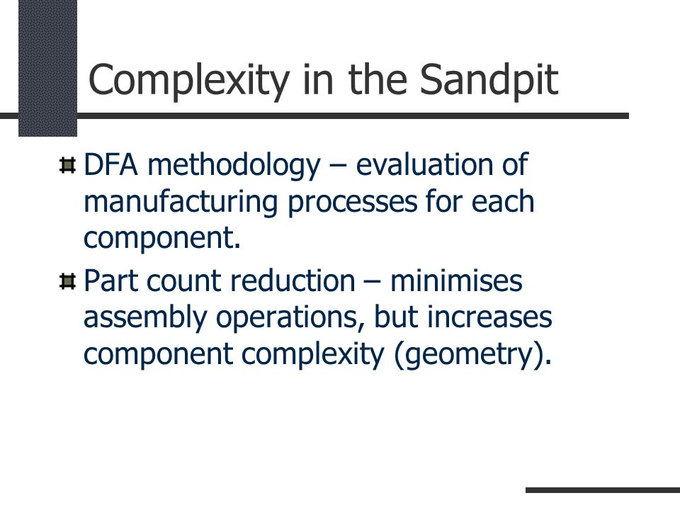 Complexity in the Sandpit DFA methodology – evaluation of manufacturing processes for each component. Part count reduction – minimises assembly operat