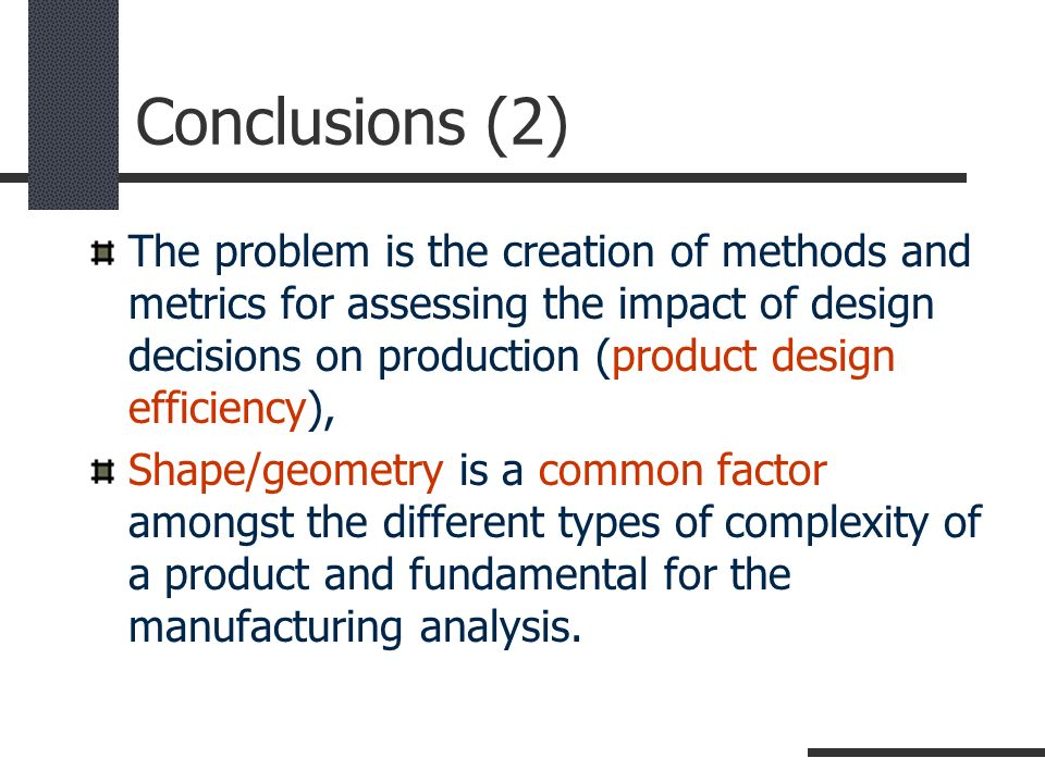 Conclusions (2) The problem is the creation of methods and metrics for assessing the impact of design decisions on production (product design efficien