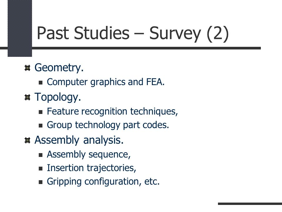 Past Studies – Survey (2) Geometry. Computer graphics and FEA. Topology. Feature recognition techniques, Group technology part codes. Assembly analysi
