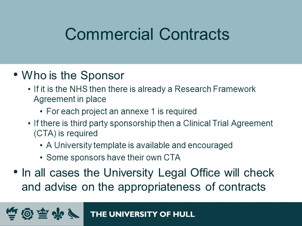 Commercial Contracts Who is the Sponsor If it is the NHS then there is already a Research Framework Agreement in place For each project an annexe 1 is required If there is third party sponsorship then a Clinical Trial Agreement (CTA) is required A University template is available and encouraged Some sponsors have their own CTA In all cases the University Legal Office will check and advise on the appropriateness of contracts