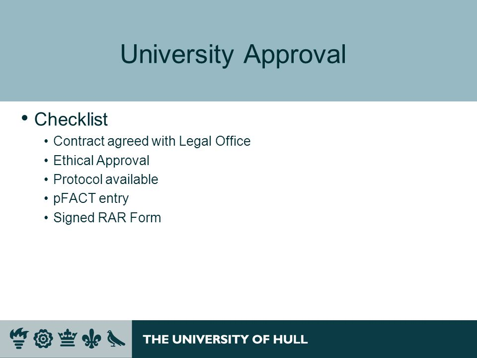 University Approval Checklist Contract agreed with Legal Office Ethical Approval Protocol available pFACT entry Signed RAR Form