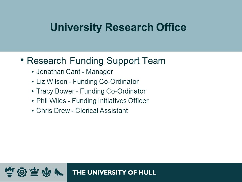 University Research Office Research Funding Support Team Jonathan Cant - Manager Liz Wilson - Funding Co-Ordinator Tracy Bower - Funding Co-Ordinator Phil Wiles - Funding Initiatives Officer Chris Drew - Clerical Assistant