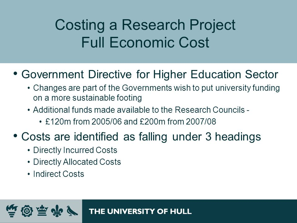 Costing a Research Project Full Economic Cost Government Directive for Higher Education Sector Changes are part of the Governments wish to put university funding on a more sustainable footing Additional funds made available to the Research Councils - £120m from 2005/06 and £200m from 2007/08 Costs are identified as falling under 3 headings Directly Incurred Costs Directly Allocated Costs Indirect Costs