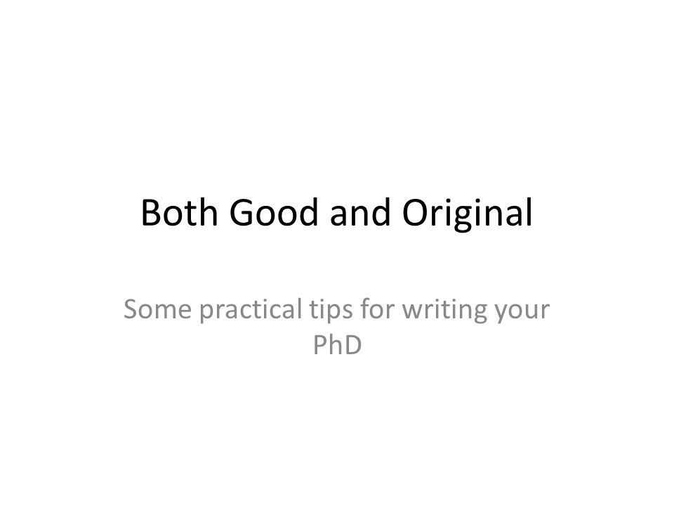 Both Good and Original Some practical tips for writing your PhD