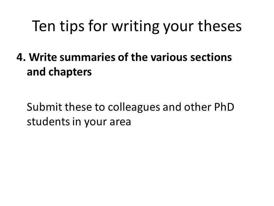 Ten tips for writing your theses 4. Write summaries of the various sections and chapters Submit these to colleagues and other PhD students in your are