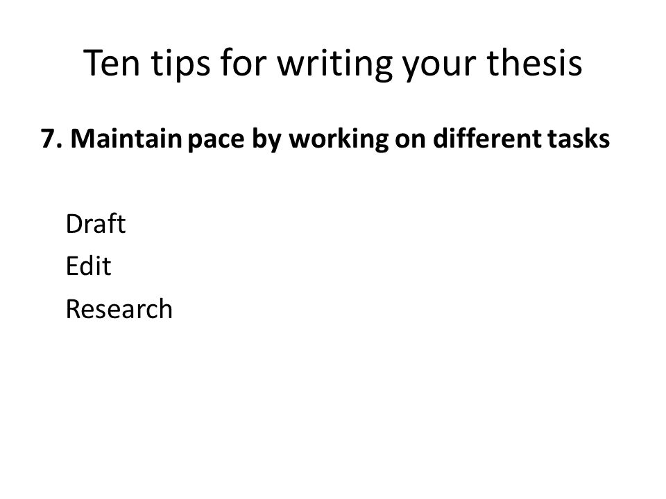 Ten tips for writing your thesis 7. Maintain pace by working on different tasks Draft Edit Research