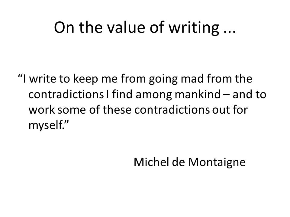 On the value of writing... I write to keep me from going mad from the contradictions I find among mankind – and to work some of these contradictions o