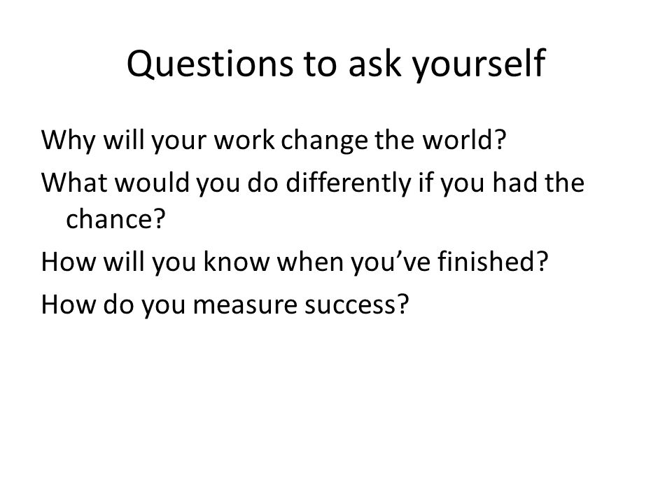 Questions to ask yourself Why will your work change the world? What would you do differently if you had the chance? How will you know when youve finis