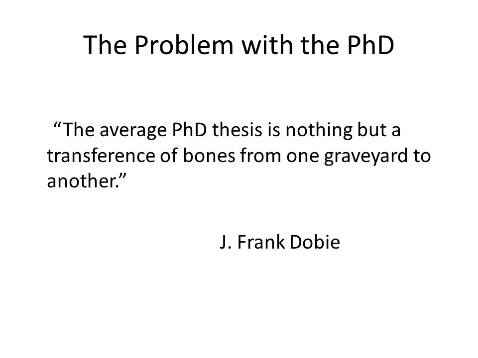 The Problem with the PhD The average PhD thesis is nothing but a transference of bones from one graveyard to another. J. Frank Dobie