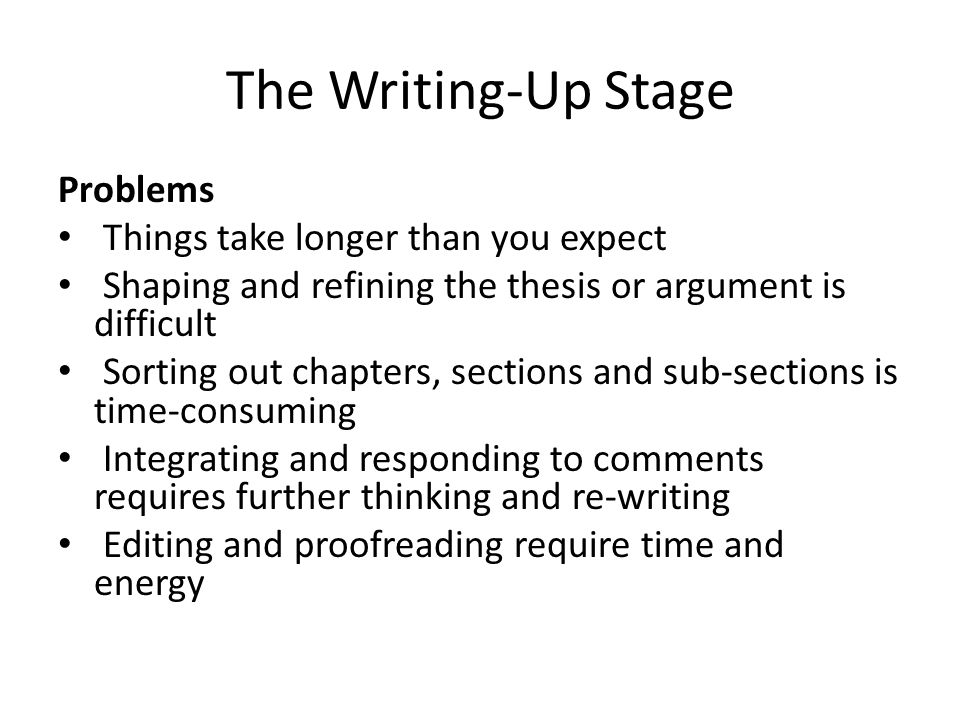 The Writing-Up Stage Problems Things take longer than you expect Shaping and refining the thesis or argument is difficult Sorting out chapters, sectio