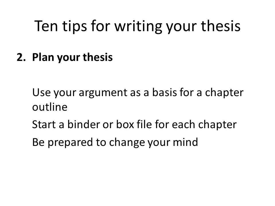 Ten tips for writing your thesis 2.Plan your thesis Use your argument as a basis for a chapter outline Start a binder or box file for each chapter Be