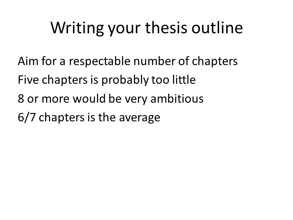 Writing your thesis outline Aim for a respectable number of chapters Five chapters is probably too little 8 or more would be very ambitious 6/7 chapte
