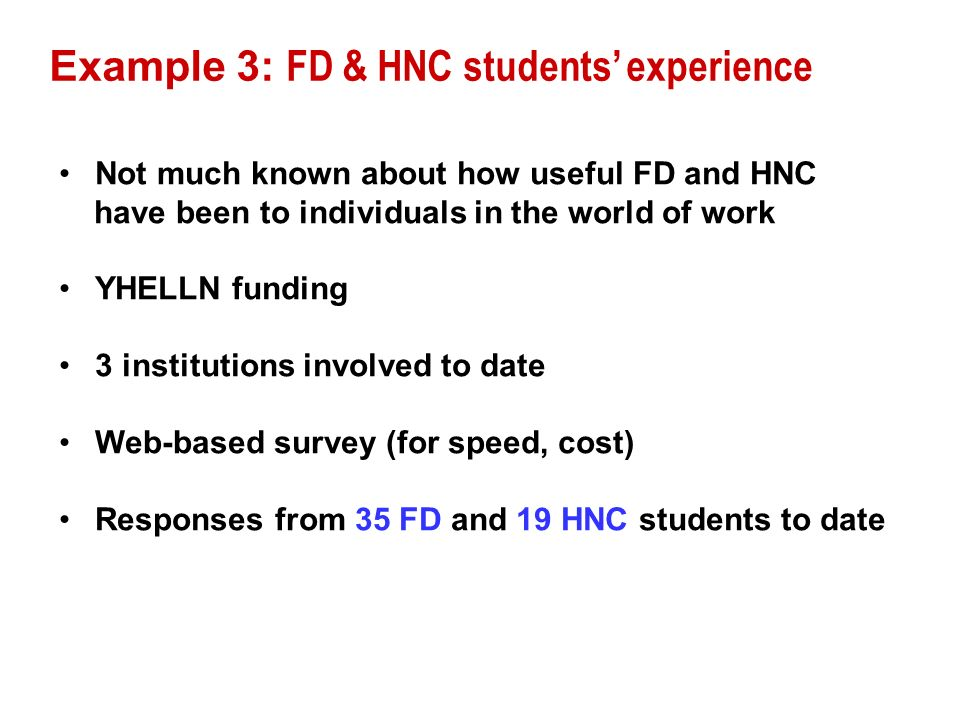 Example 3: FD & HNC students experience Not much known about how useful FD and HNC have been to individuals in the world of work YHELLN funding 3 inst