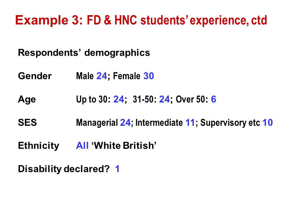 Example 3: FD & HNC students experience, ctd Respondents demographics Gender Male 24; Female 30 Age Up to 30 : 24; 31-50 : 24; Over 50 : 6 SES Managerial 24 ; Intermediate 11 ; Supervisory etc 10 EthnicityAll White British Disability declared.