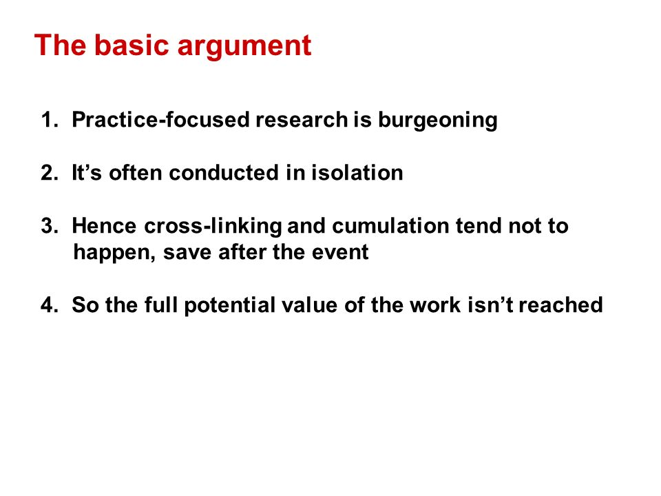 The basic argument 1. Practice-focused research is burgeoning 2. Its often conducted in isolation 3. Hence cross-linking and cumulation tend not to ha