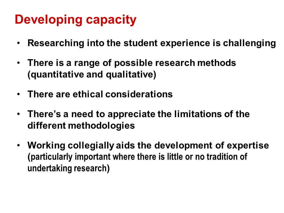 Developing capacity Researching into the student experience is challenging There is a range of possible research methods (quantitative and qualitative