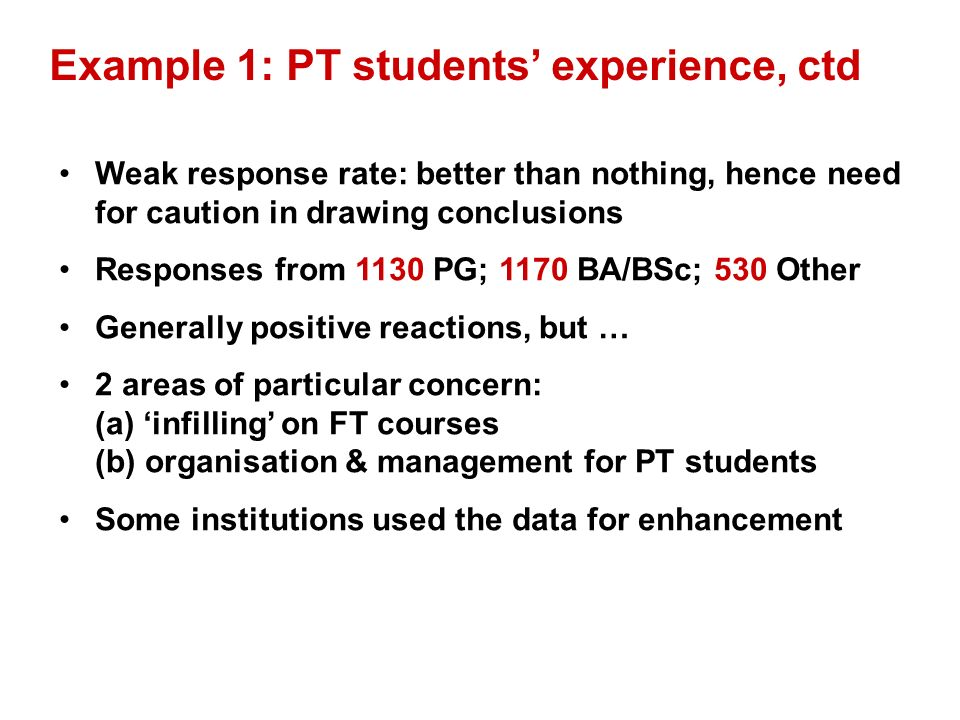 Example 1: PT students experience, ctd Weak response rate: better than nothing, hence need for caution in drawing conclusions Responses from 1130 PG; 1170 BA/BSc; 530 Other Generally positive reactions, but … 2 areas of particular concern: (a) infilling on FT courses (b) organisation & management for PT students Some institutions used the data for enhancement
