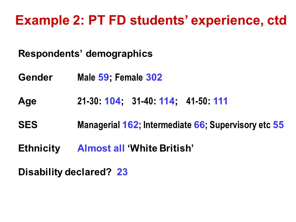 Example 2: PT FD students experience, ctd Respondents demographics Gender Male 59; Female 302 Age : 104; : 114; : 111 SES Managerial 162 ; Intermediate 66 ; Supervisory etc 55 EthnicityAlmost all White British Disability declared.