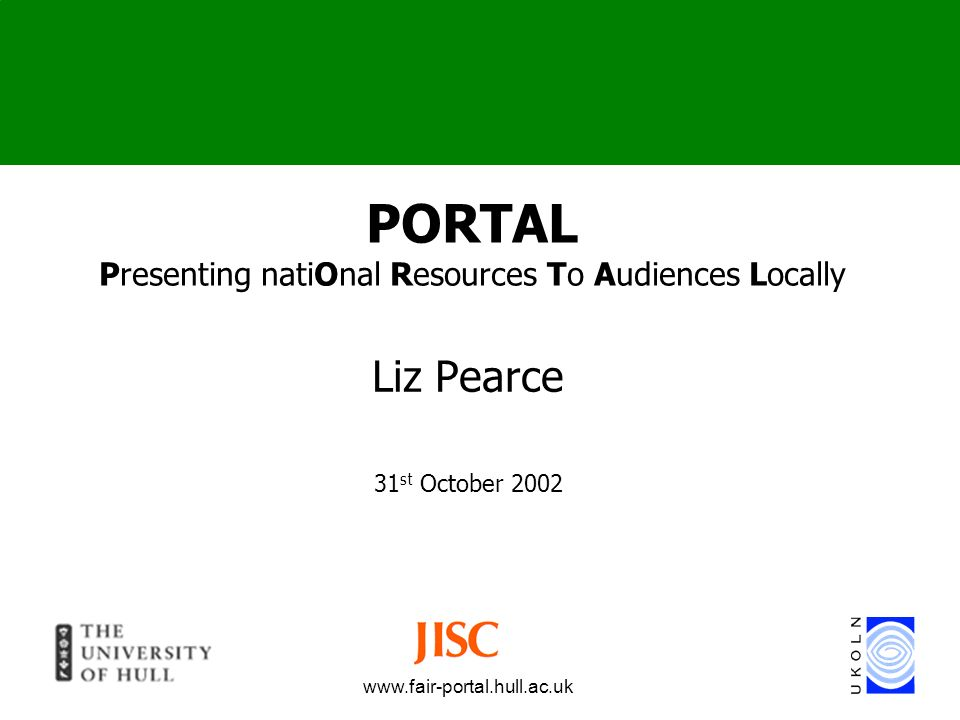 www.fair-portal.hull.ac.uk Presenting NatiOnal Resources To Audiences Locally FAIR Programme University of Hull / UKOLN 18 Months Project Started 1 st September 2002