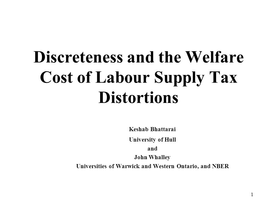 1 Discreteness and the Welfare Cost of Labour Supply Tax Distortions Keshab Bhattarai University of Hull and John Whalley Universities of Warwick and Western Ontario, and NBER