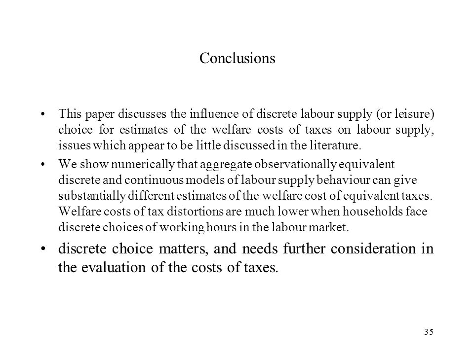 35 Conclusions This paper discusses the influence of discrete labour supply (or leisure) choice for estimates of the welfare costs of taxes on labour