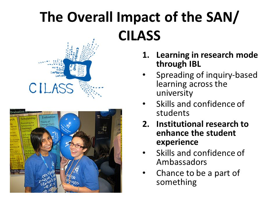 The Overall Impact of the SAN/ CILASS 1.Learning in research mode through IBL Spreading of inquiry-based learning across the university Skills and confidence of students 2.Institutional research to enhance the student experience Skills and confidence of Ambassadors Chance to be a part of something