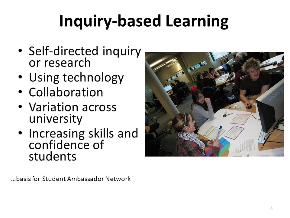 4 Inquiry-based Learning Self-directed inquiry or research Using technology Collaboration Variation across university Increasing skills and confidence of students …basis for Student Ambassador Network