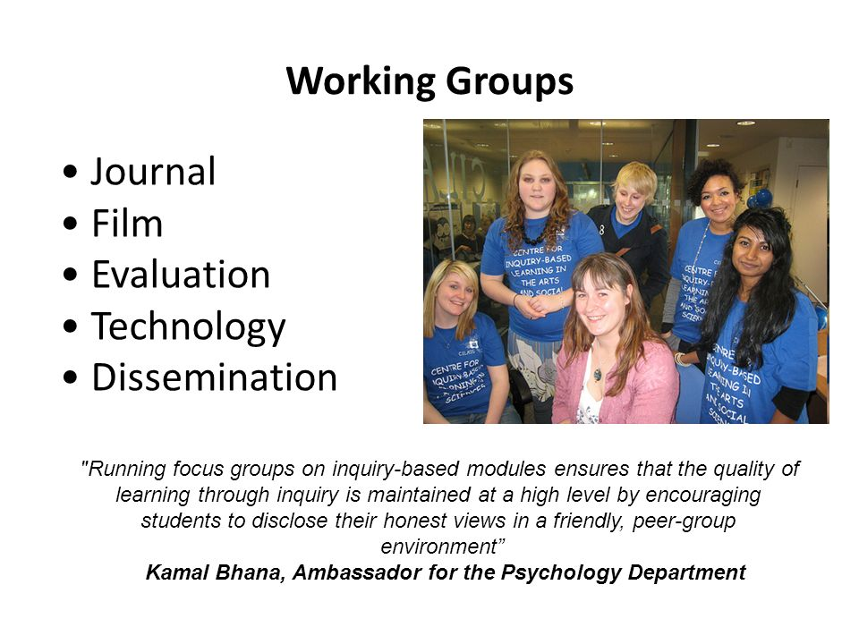 Working Groups Journal Film Evaluation Technology Dissemination Running focus groups on inquiry-based modules ensures that the quality of learning through inquiry is maintained at a high level by encouraging students to disclose their honest views in a friendly, peer-group environment Kamal Bhana, Ambassador for the Psychology Department