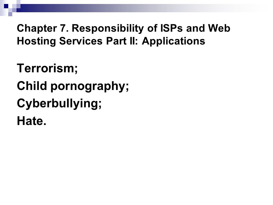 Chapter 7. Responsibility of ISPs and Web Hosting Services Part II: Applications Terrorism; Child pornography; Cyberbullying; Hate.