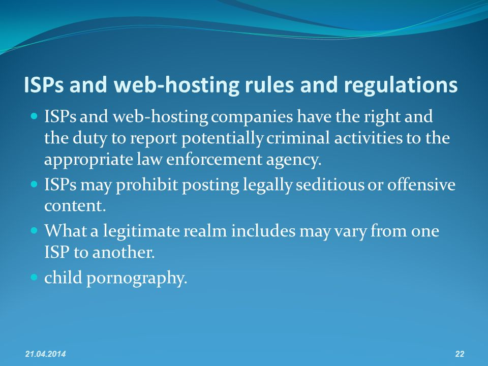 ISPs and web-hosting rules and regulations ISPs and web-hosting companies have the right and the duty to report potentially criminal activities to the appropriate law enforcement agency.