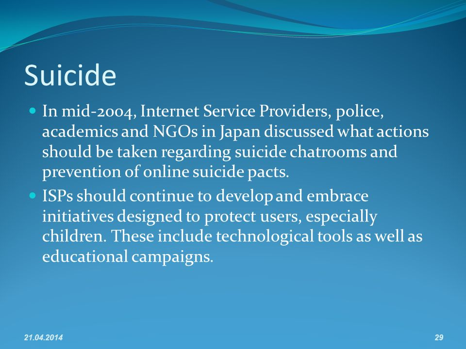 Suicide In mid-2004, Internet Service Providers, police, academics and NGOs in Japan discussed what actions should be taken regarding suicide chatrooms and prevention of online suicide pacts.