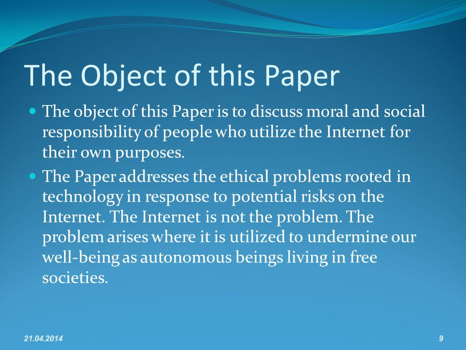 The Object of this Paper The object of this Paper is to discuss moral and social responsibility of people who utilize the Internet for their own purposes.
