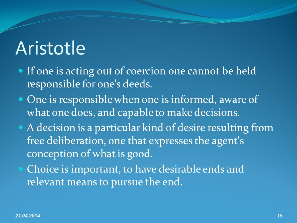 Aristotle If one is acting out of coercion one cannot be held responsible for ones deeds.