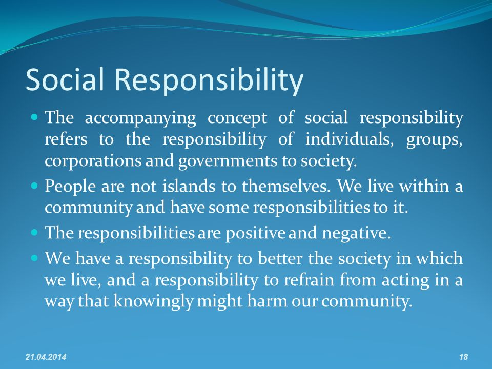 Social Responsibility The accompanying concept of social responsibility refers to the responsibility of individuals, groups, corporations and governments to society.