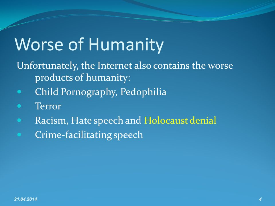 Worse of Humanity Unfortunately, the Internet also contains the worse products of humanity: Child Pornography, Pedophilia Terror Racism, Hate speech and Holocaust denial Crime-facilitating speech 21.04.20144