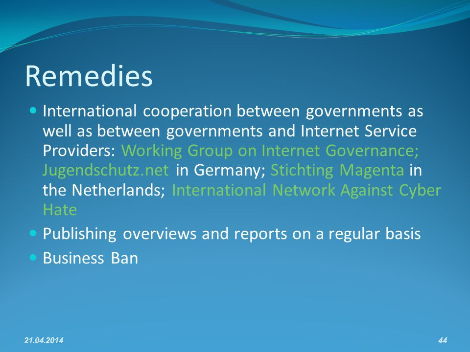 Remedies International cooperation between governments as well as between governments and Internet Service Providers: Working Group on Internet Governance; Jugendschutz.net in Germany; Stichting Magenta in the Netherlands; International Network Against Cyber Hate Publishing overviews and reports on a regular basis Business Ban 21.04.201444