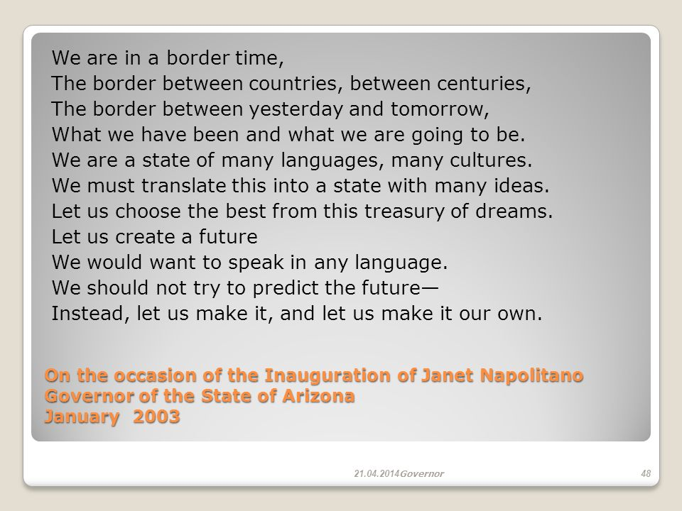 On the occasion of the Inauguration of Janet Napolitano Governor of the State of Arizona January 2003 On the occasion of the Inauguration of Janet Napolitano Governor of the State of Arizona January 2003 We are in a border time, The border between countries, between centuries, The border between yesterday and tomorrow, What we have been and what we are going to be.
