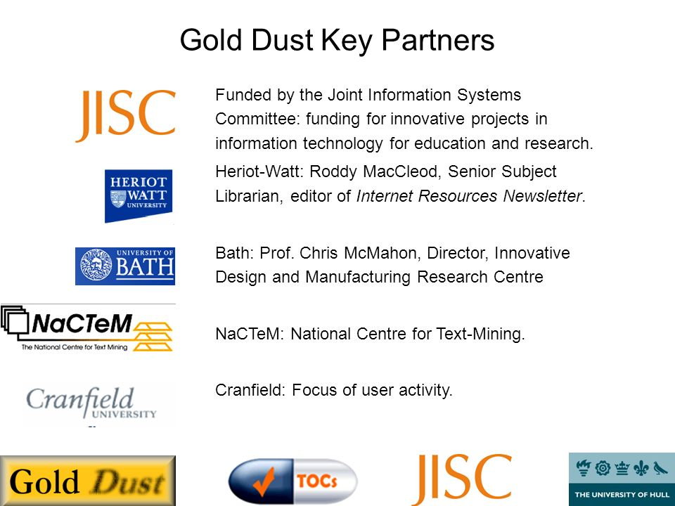 Gold Dust Key Partners Funded by the Joint Information Systems Committee: funding for innovative projects in information technology for education and research.