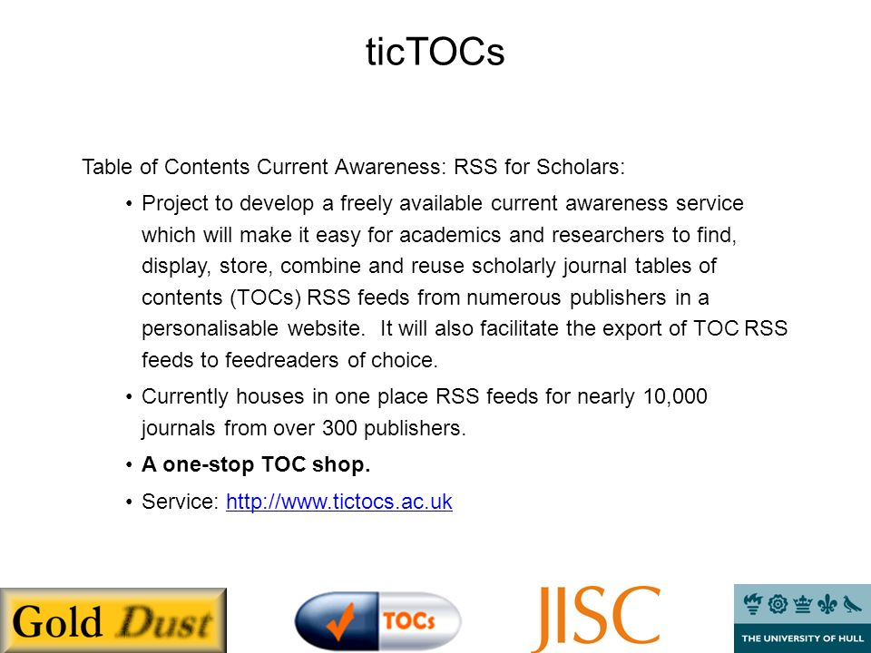 ticTOCs Table of Contents Current Awareness: RSS for Scholars: Project to develop a freely available current awareness service which will make it easy for academics and researchers to find, display, store, combine and reuse scholarly journal tables of contents (TOCs) RSS feeds from numerous publishers in a personalisable website.