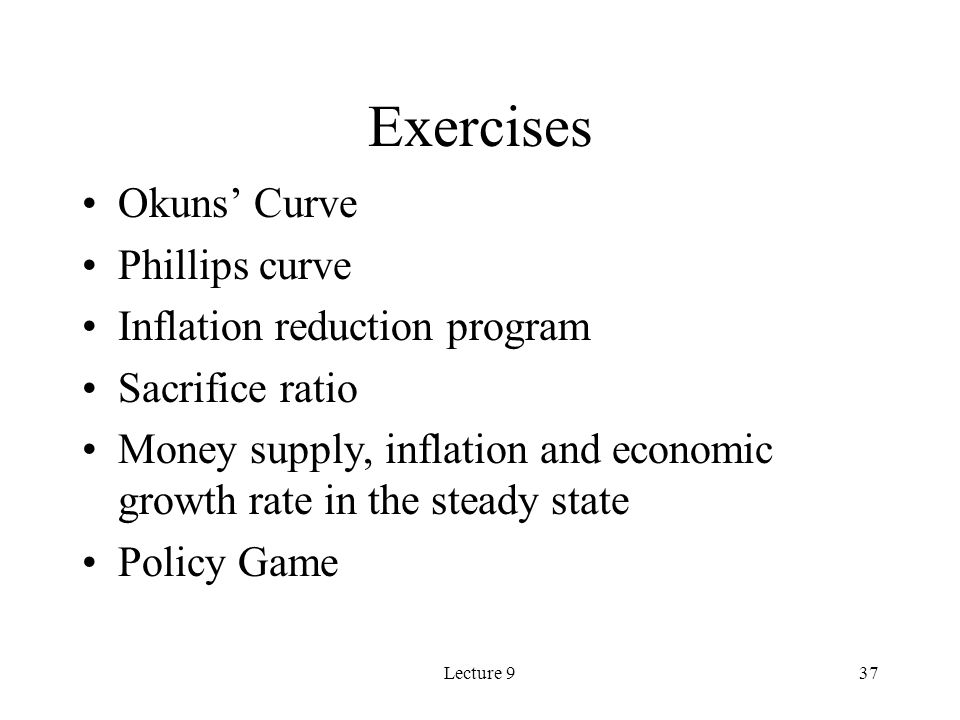 Lecture 937 Exercises Okuns Curve Phillips curve Inflation reduction program Sacrifice ratio Money supply, inflation and economic growth rate in the steady state Policy Game