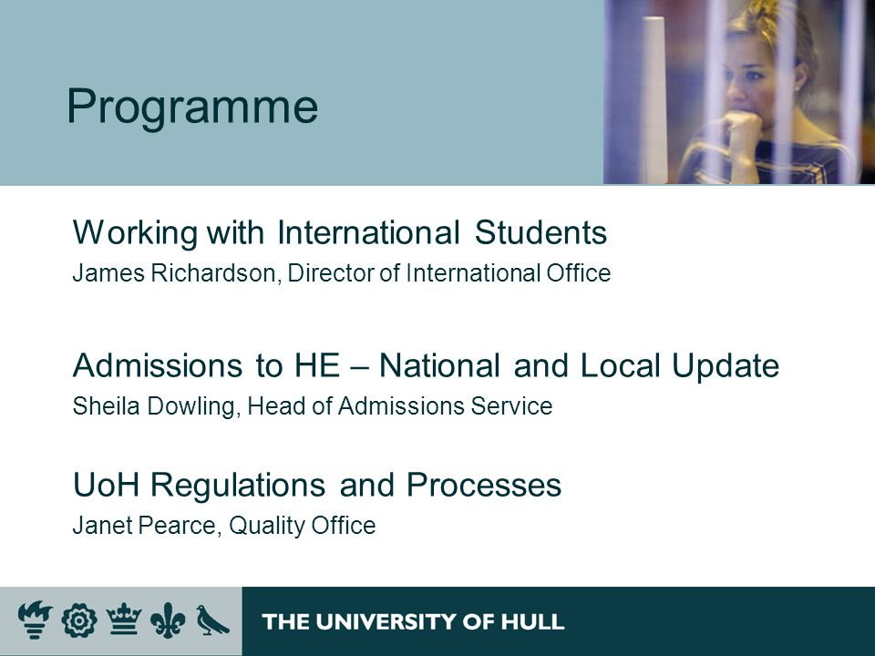 Programme Working with International Students James Richardson, Director of International Office Admissions to HE – National and Local Update Sheila Dowling, Head of Admissions Service UoH Regulations and Processes Janet Pearce, Quality Office