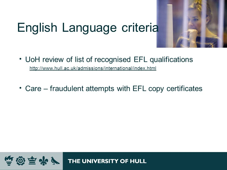 English Language criteria UoH review of list of recognised EFL qualifications http://www.hull.ac.uk/admissions/international/index.html Care – fraudulent attempts with EFL copy certificates