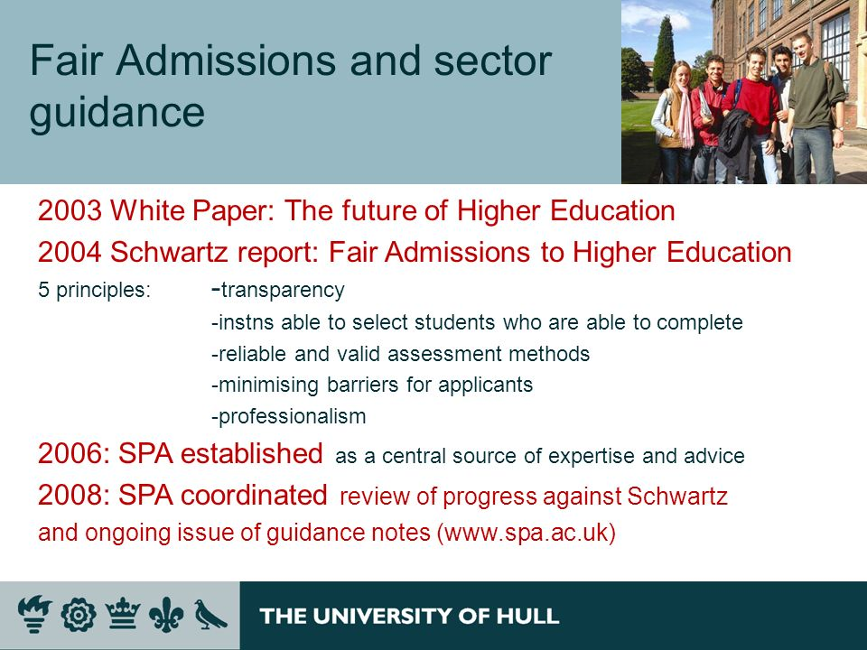 Fair Admissions and sector guidance 2003 White Paper: The future of Higher Education 2004 Schwartz report: Fair Admissions to Higher Education 5 principles: - transparency -instns able to select students who are able to complete -reliable and valid assessment methods -minimising barriers for applicants -professionalism 2006: SPA established as a central source of expertise and advice 2008: SPA coordinated review of progress against Schwartz and ongoing issue of guidance notes (www.spa.ac.uk)