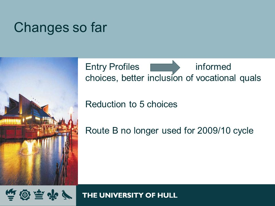 Changes so far Entry Profiles informed choices, better inclusion of vocational quals Reduction to 5 choices Route B no longer used for 2009/10 cycle
