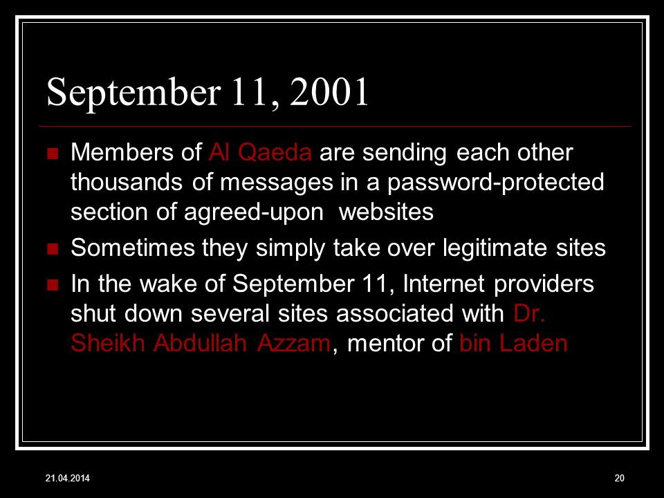 21.04.201420 September 11, 2001 Members of Al Qaeda are sending each other thousands of messages in a password-protected section of agreed-upon websites Sometimes they simply take over legitimate sites In the wake of September 11, Internet providers shut down several sites associated with Dr.