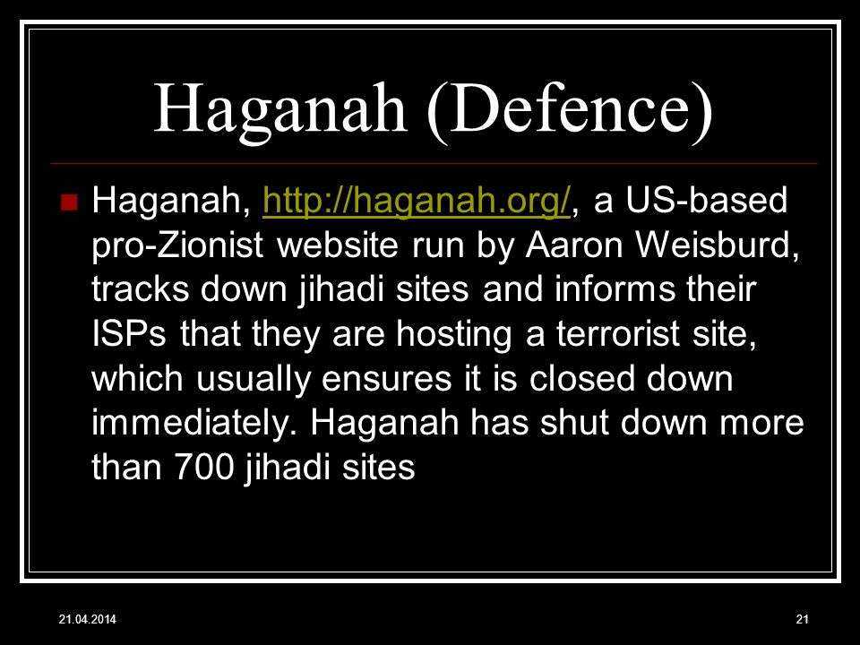 Haganah (Defence) Haganah, http://haganah.org/, a US-based pro-Zionist website run by Aaron Weisburd, tracks down jihadi sites and informs their ISPs that they are hosting a terrorist site, which usually ensures it is closed down immediately.