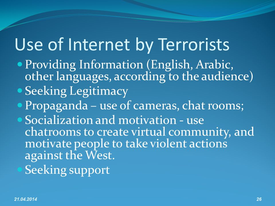 Use of Internet by Terrorists Providing Information (English, Arabic, other languages, according to the audience) Seeking Legitimacy Propaganda – use of cameras, chat rooms; Socialization and motivation - use chatrooms to create virtual community, and motivate people to take violent actions against the West.